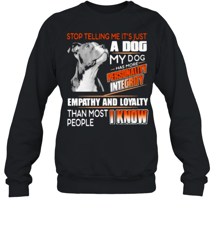 Stop Telling Me It's Just A Dog My Dog Has More Personality Integrity Empathy And Loyalty Than Most People I Know Pitbull  Unisex Sweatshirt