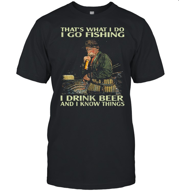 Thats what I do I go fishing I drink beer and know things shirt Classic Men's T-shirt