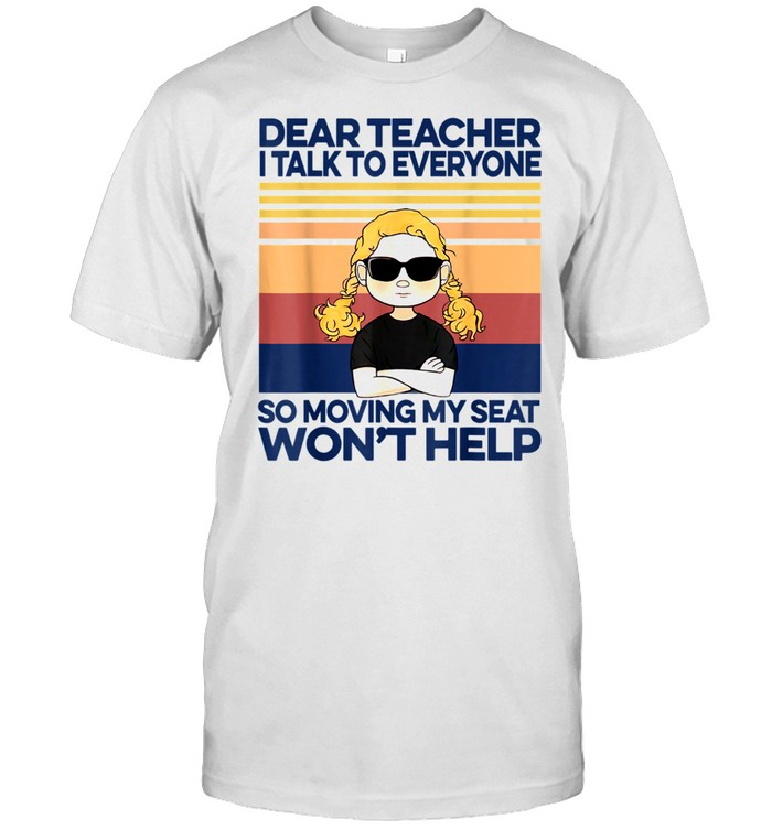 Dear Teacher I Talk To Everyone So Moving My Seat Won't Help shirt Classic Men's T-shirt