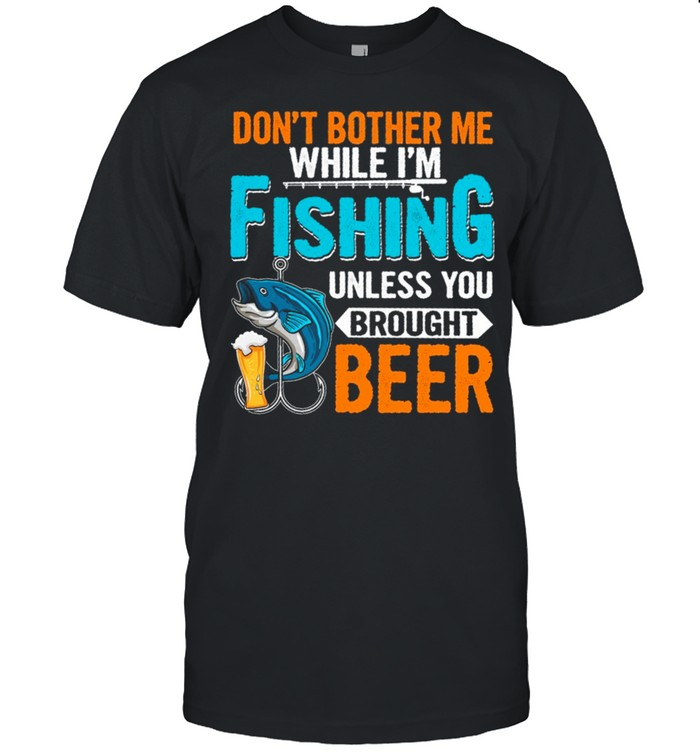 Dont Bother Me While Im Fishing Unless You Brought Beer shirt Classic Men's T-shirt