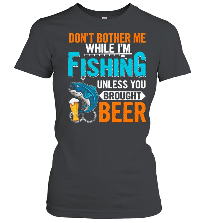 Dont Bother Me While Im Fishing Unless You Brought Beer shirt Classic Women's T-shirt