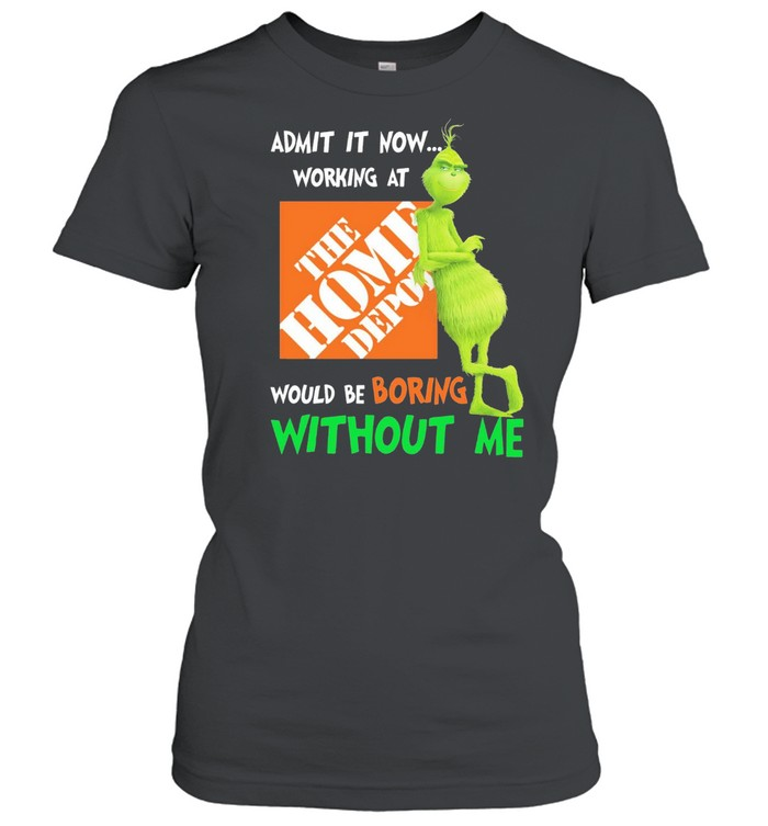 Grinch admit it now working at the home depot would be boring without me shirt Classic Women's T-shirt