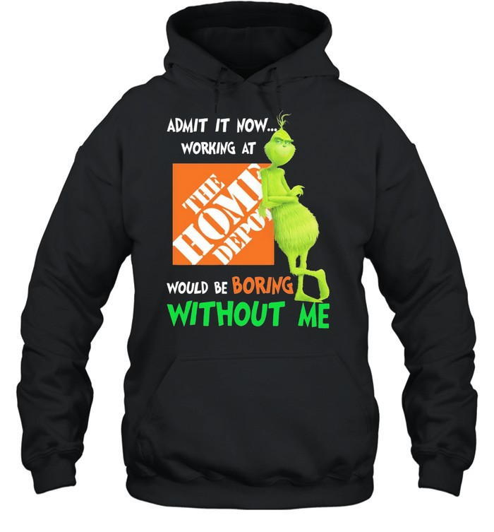 Grinch admit it now working at the home depot would be boring without me shirt Unisex Hoodie