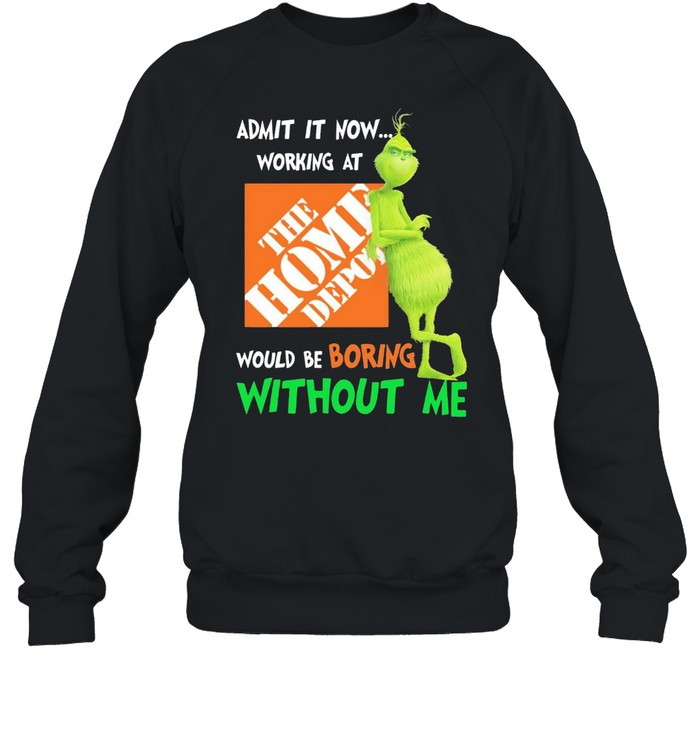Grinch admit it now working at the home depot would be boring without me shirt Unisex Sweatshirt