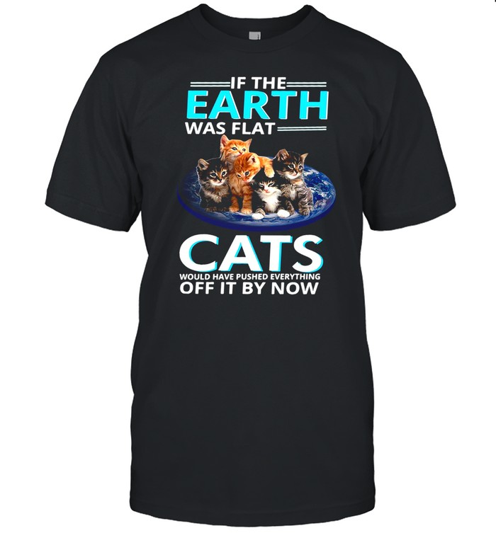 If The Earth Was Flat Cats Would Have Pushed Everything Off It By Now T-shirt Classic Men's T-shirt