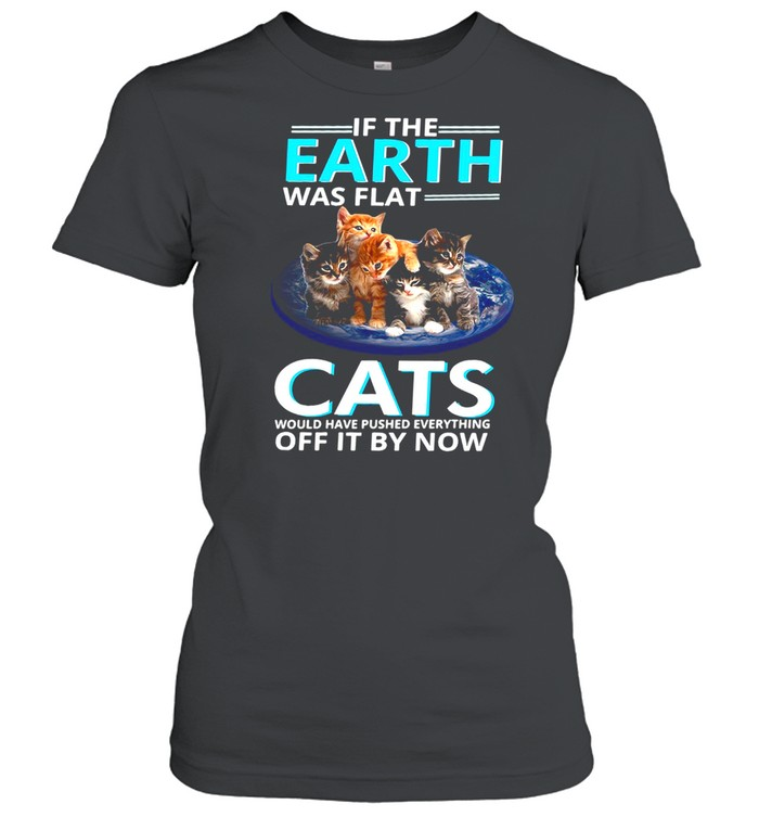 If The Earth Was Flat Cats Would Have Pushed Everything Off It By Now T-shirt Classic Women's T-shirt