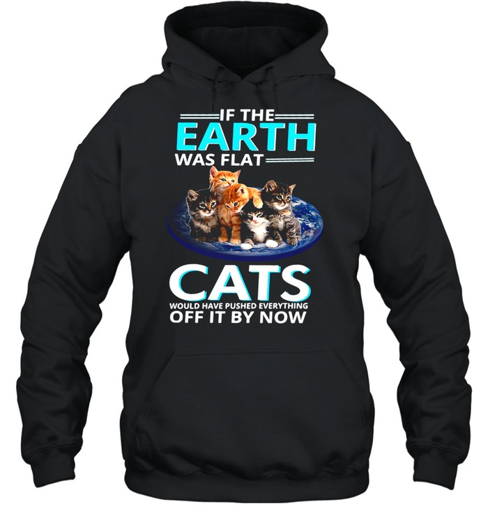 If The Earth Was Flat Cats Would Have Pushed Everything Off It By Now T-shirt Unisex Hoodie