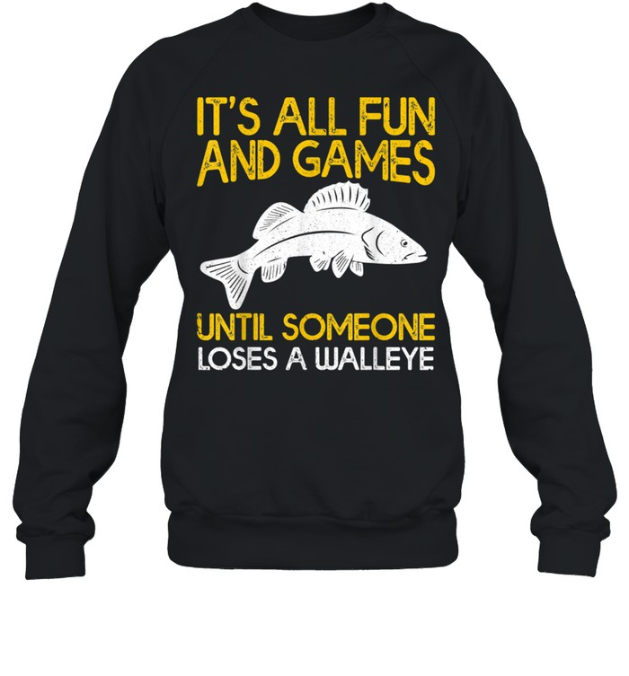It's All Fun And Games Until Someone Loses A Walleye shirt Unisex Sweatshirt