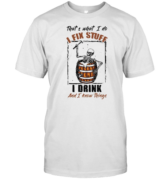Skeleton That's What I Do I Fix Stuff I Drink And I Know Things T-shirt Classic Men's T-shirt