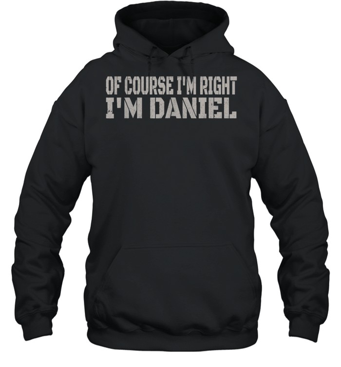 Of Course I'm Right I'm Daniel Name shirt Unisex Hoodie