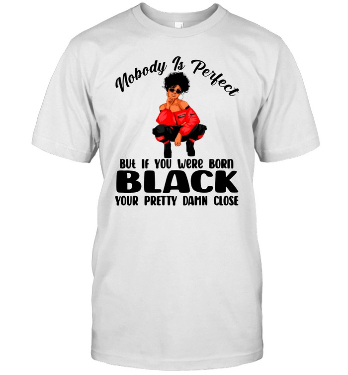 Nobody is perfect but if you were born black your pretty damn close shirt Classic Men's T-shirt