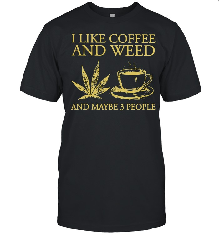 I Like Coffee And Weed And Maybe 3 People  Classic Men's T-shirt