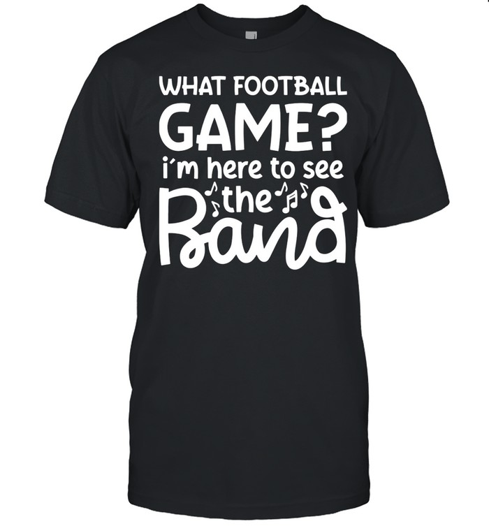 What Football Game I'm Here To See The Marching Band  Classic Men's T-shirt
