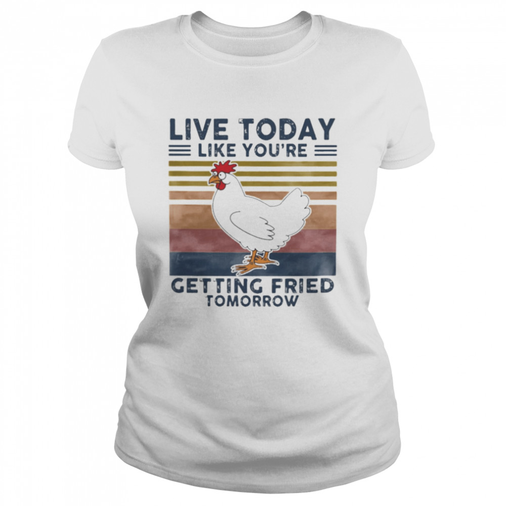 Chicken Live Today Like Youre Getting Fried Tomorrow Vintage shirt Classic Women's T-shirt