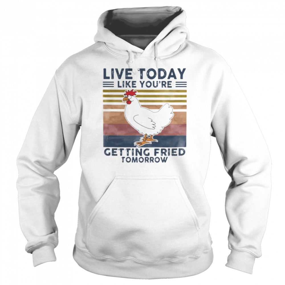 Chicken Live Today Like Youre Getting Fried Tomorrow Vintage shirt Unisex Hoodie
