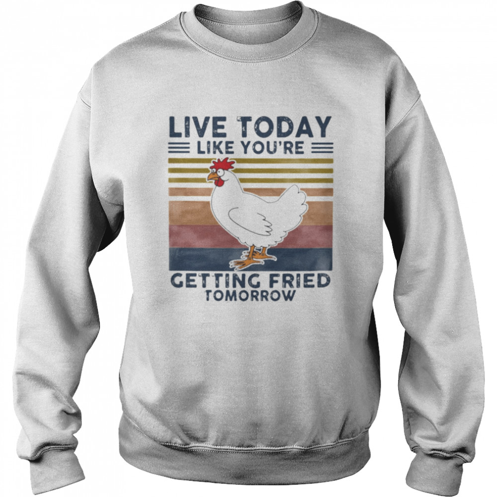 Chicken Live Today Like Youre Getting Fried Tomorrow Vintage shirt Unisex Sweatshirt