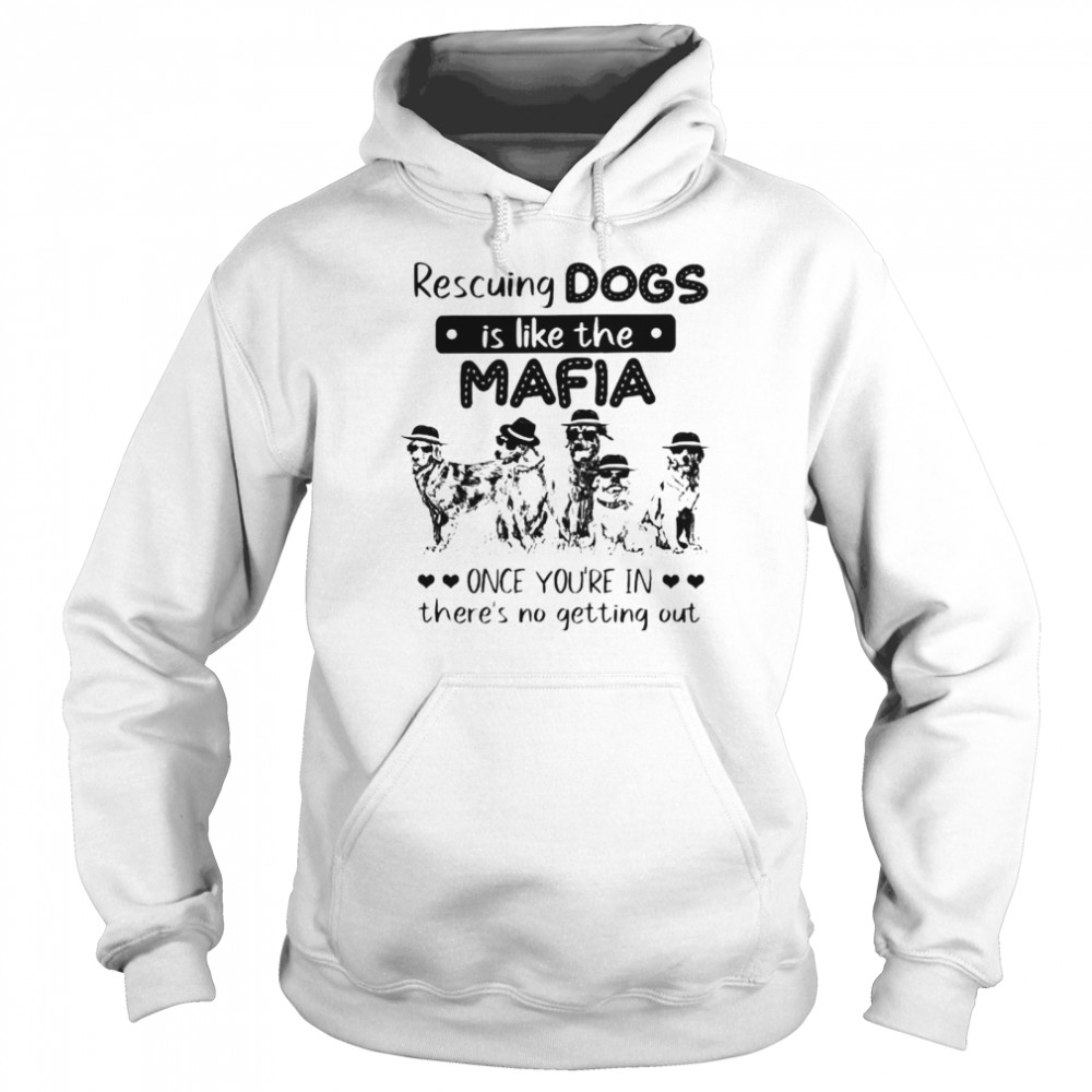 Rescuing dogs is like the Mafia once you're in there's no getting out shirt Unisex Hoodie