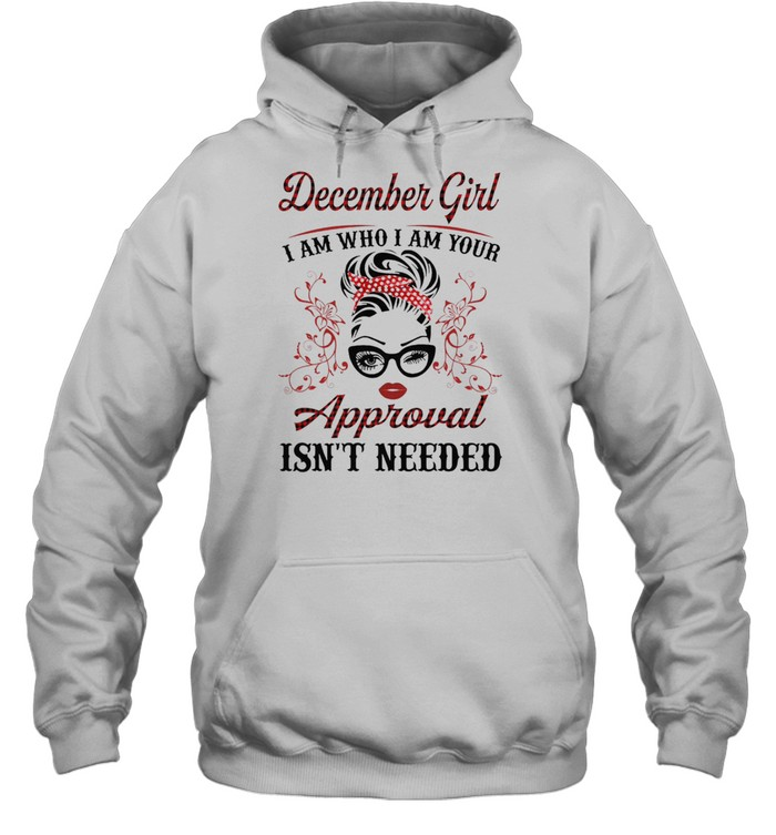 December Girl I Am Who I Am Your Approval Isnt Needed shirt Unisex Hoodie