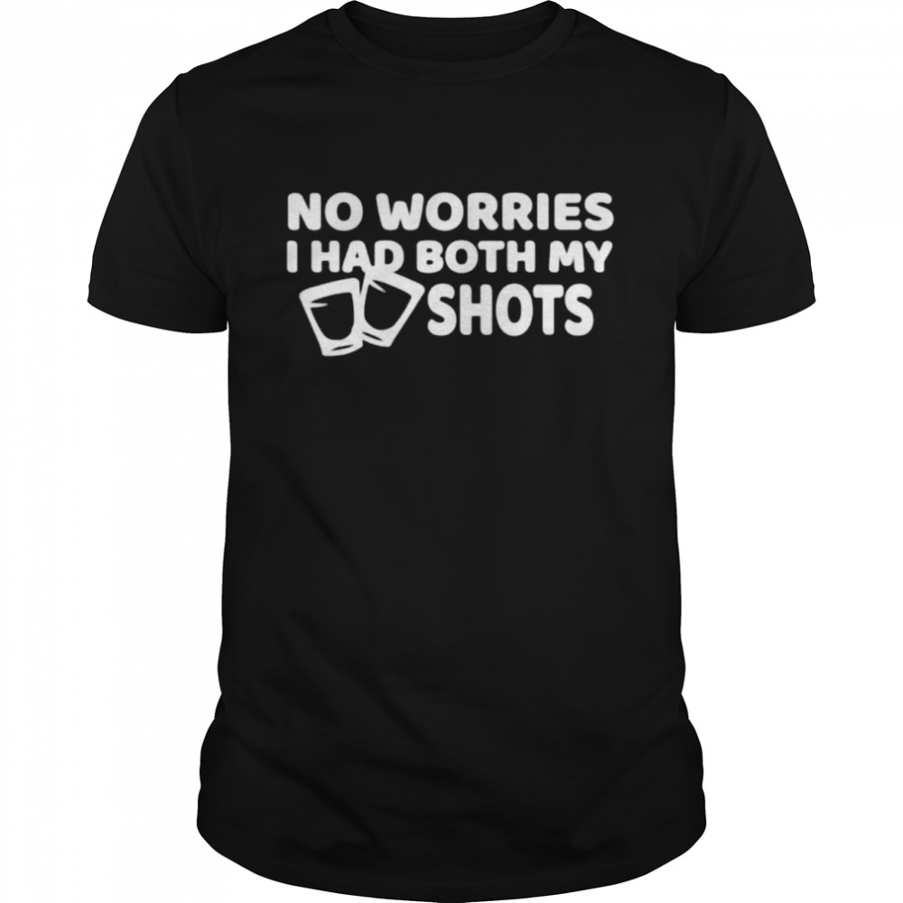 No worry I've had both of my shots t-shirt
