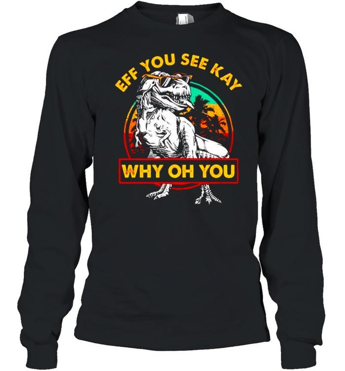 Dinosaur eff you see kay why oh you shirt Long Sleeved T-shirt