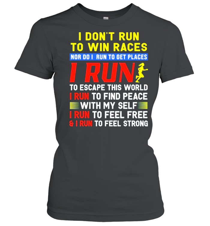 I dont run to win races nor I run to get places I run to escape this world I run to find peace with my self I run to feel free and I run to feel strong shirt Classic Women's T-shirt