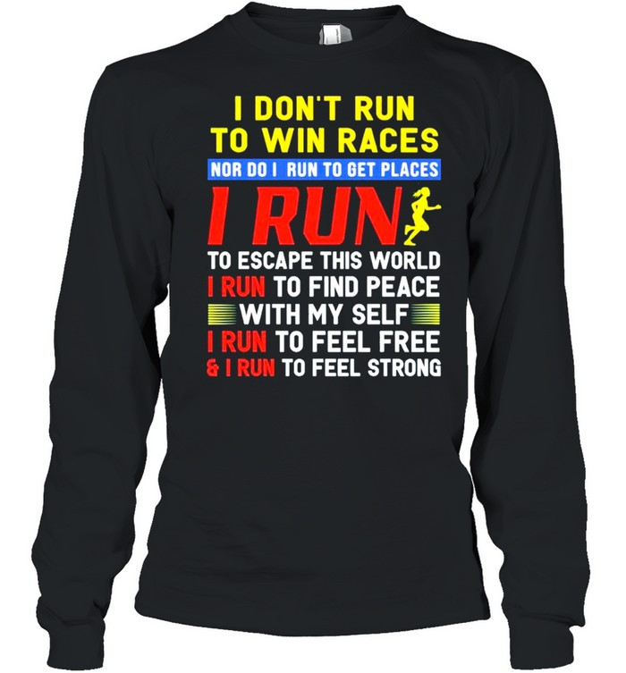 I dont run to win races nor I run to get places I run to escape this world I run to find peace with my self I run to feel free and I run to feel strong shirt Long Sleeved T-shirt