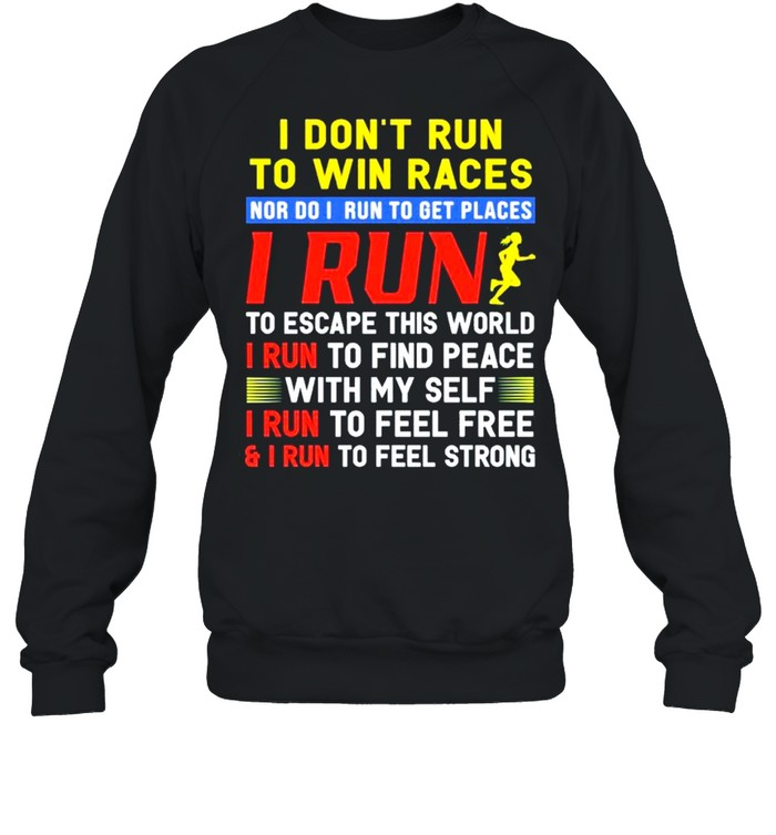 I dont run to win races nor I run to get places I run to escape this world I run to find peace with my self I run to feel free and I run to feel strong shirt Unisex Sweatshirt