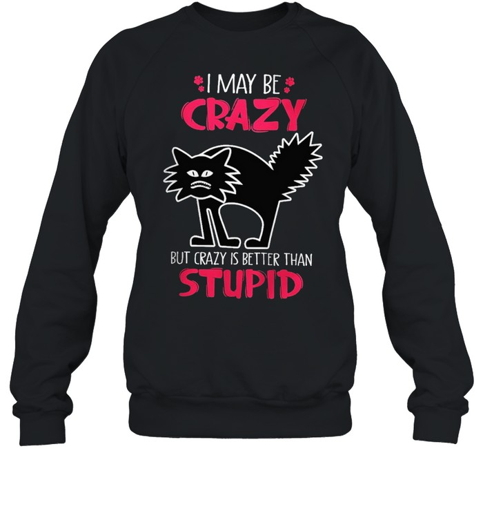 I may be crazy but crazy is better than stupid shirt Unisex Sweatshirt