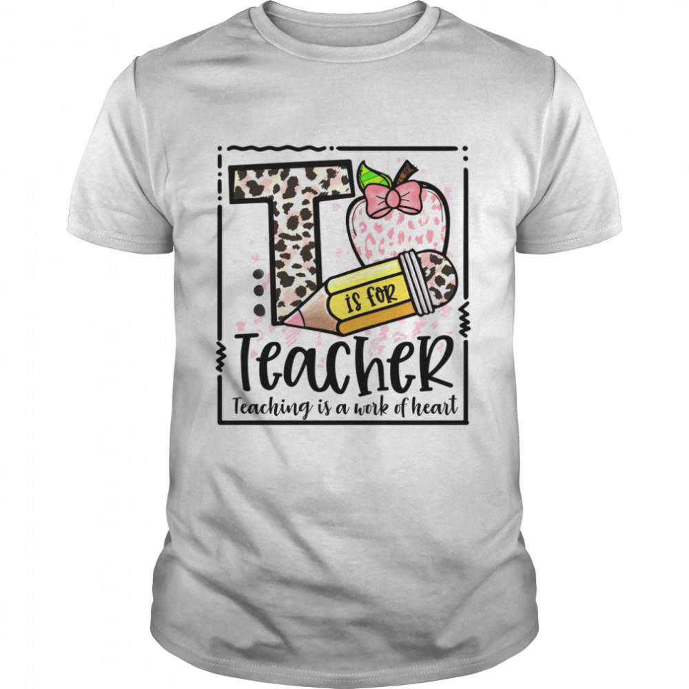 T is for teacher teaching is a work of heart shirt Classic Men's T-shirt