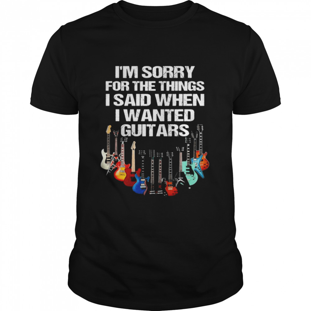Im sorry for the things I said when I wanted guitars shirt Classic Men's T-shirt